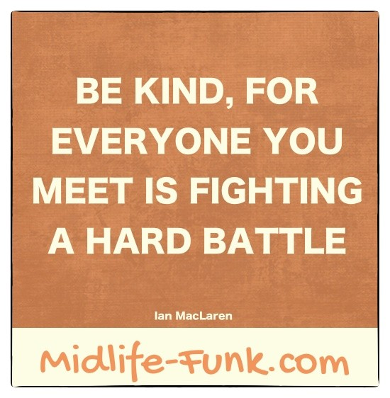 Midlife Inspiration: Be kind, for everyone you meet is fighting a hard battle. [Ian MacLaren]