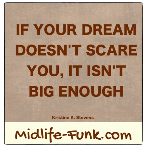 Midlife Inspiration: If your dream doesn't scare you, it isn't big enough. [Kristine K. Stevens]
