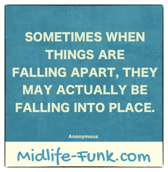 Midlife Inspiration: Sometimes when things are falling apart, they may actually be falling into place. [Anonymous]
