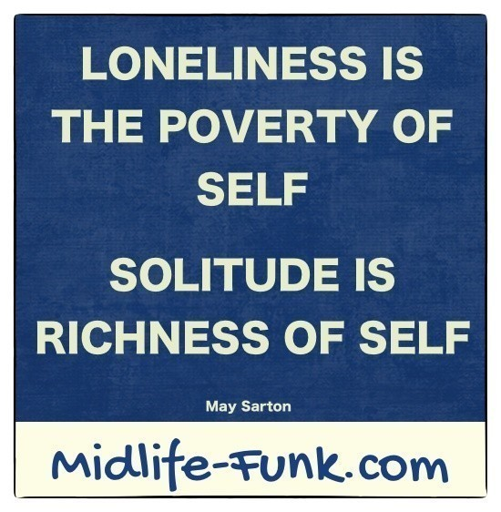 Midlife Inspiration: Loneliness is the poverty of self. Solitude is the richness of self. [May Sarton]
