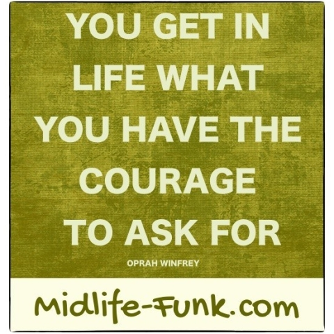Midlife Inspiration: You get in life what you have the courage to ask for. [Oprah Winfrey]
