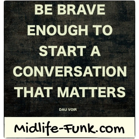 Midlife Inspiration: Be brave enough to start a conversation that matters. [Dau Voir]