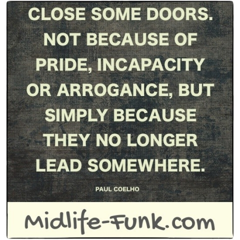 Midlife Inspiration: Close some doors not because of pride, incapacity or arrogance, but simply because they no longer lead somewhere. [Paul Coelho]