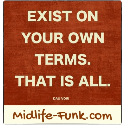 Midlife Inspiration: Exist on your own terms. That is all. [Dau Voir]