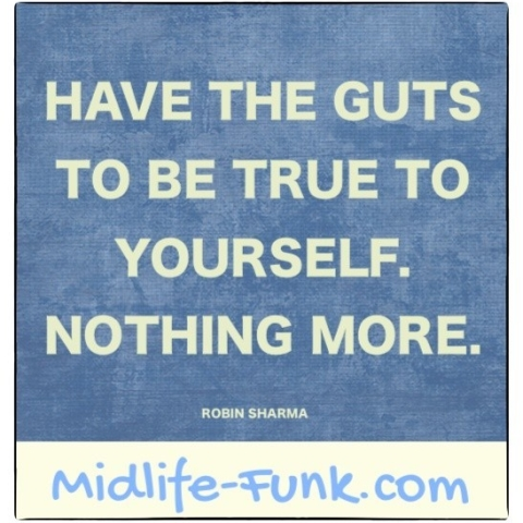 Midlife Inspiration: Have the guts to be true to yourself. Nothing more. [Robin Sharma]