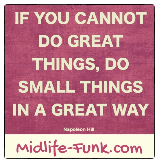 Midlife Inspiration: If you cannot do great things, do small things in a great way. [Napoleon Hill]
