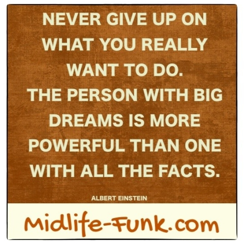 Midlife Inspiration: Never give upon what you really want to do. The person with big dreams is more powerful than one with all the facts. [Albert Einstein]