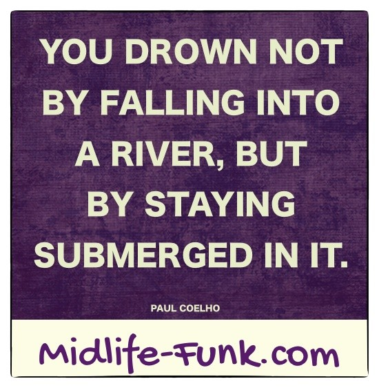 Midlife Inspiration: You drown not by falling into a river, but by staying submerged in it. [Paul Coelho]