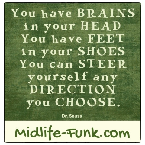 Midlife Inspiration: You have brains in your head. You have feet in your shoes. You can steer yourself any direction you choose. [Dr. Seuss]