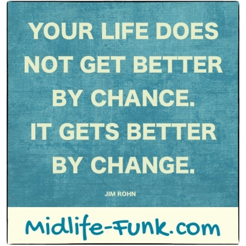 Midlife Inspiration: Your life does not get better by chance. It gets better by change. [Jim Rohn]