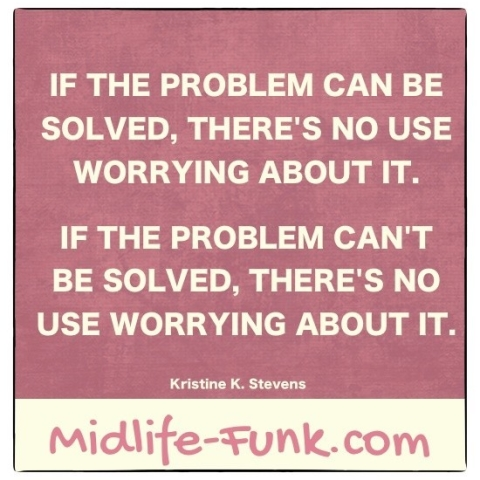 Midlife Inspiration: If the problem can be solved, there's no use worrying about it. If the problem can't be solved, there's no use worrying about it. [Kristine K. Stevens]