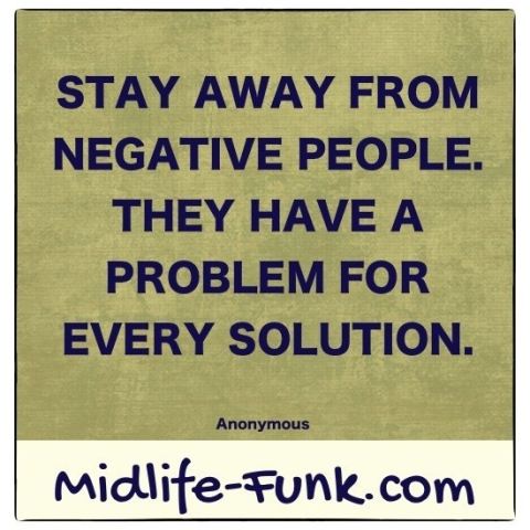 Midlife Inspiration: Stay away from negative people. They have a problem for every solution. [Anonymous]