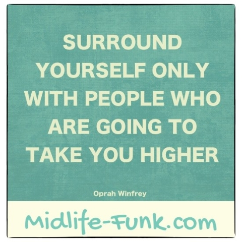 Midlife Inspiration: Surround yourself with people who are going to take you higher. [Oprah Winfrey]