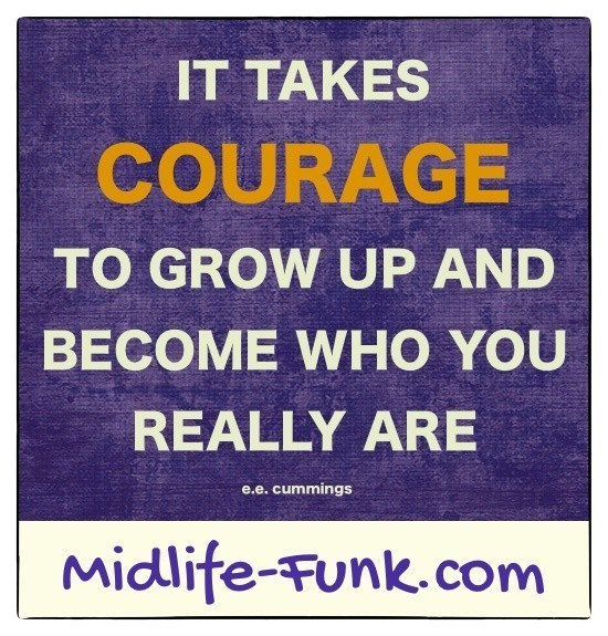 Midlife Inspiration: It takes courage to grow up and become who you really are. [e.e. cummings]