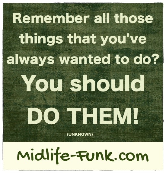 Midlife Inspiration: Remember all those things that you've always wanted to do? You should do them! [Anonymous]