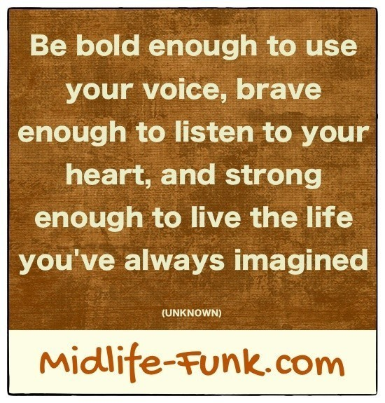 Midlife Inspiration: Be bold enough to use your voice, brave enough to listen to your heart, and strong enough to live the life you've always imagined. [Anonymous]