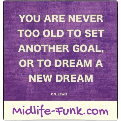 Midlife Inspiration: You are never too old to set another goal, or to dream a new dream. [C.S. Lewis]