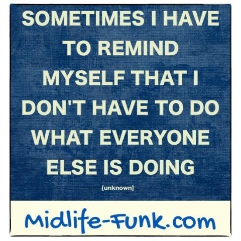 Midlife Inspiration: Sometimes I have to remind myself that I don't have to do what everyone else is doing. [Anonymous]