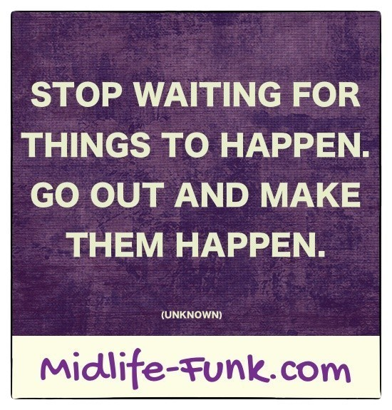 Midlife Inspiration: Stop waiting for things to happen. Go out and make them happen. [Anonymous]