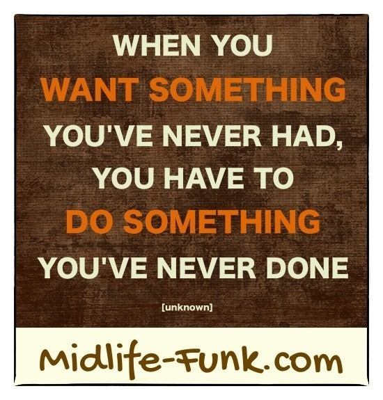Midlife Inspiration: When you want something you've never had, you have to do something you've never done. [Anonymous]