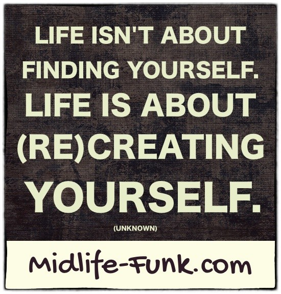 Midlife Inspiration: Life isn't about finding yourself. Life is about (re)creating yourself. [Anonymous]